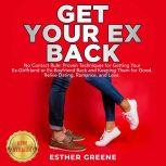 GET YOUR EX BACK No Contact Rule: Proven Techniques for Getting Your Ex-Girlfriend or Ex-Boyfriend Back and Keeping Them for Good. Relive Dating, Romance, and Love. NEW VERSION, ESTHER GREENE