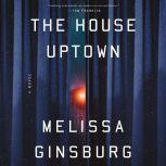 The House Uptown A Novel, Melissa Ginsburg