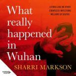 What Really Happened In Wuhan A Virus Like No Other, Countless Infections, Millions of Deaths, Sharri Markson