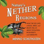 Nature's Nether Regions What the Sex Lives of Bugs, Birds, and Beasts Tell Us About Evolution, Biodiversity, and Ourselves, Menno Schithuizen