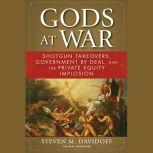 Gods at War Shotgun Takeovers, Government by Deal, and the Private Equity Implosion, Steven M. Davidoff