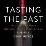 Tasting the Past The Science of Flavor and the Search for the Original Wine Grapes, Kevin Begos