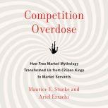 Competition Overdose How Free Market Mythology Transformed Us from Citizen Kings to Market Servants, Maurice E. Stucke
