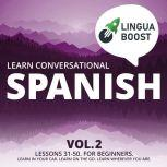Learn Conversational Spanish Vol. 2 Lessons 31-50. For beginners. Learn in your car. Learn on the go. Learn wherever you are., LinguaBoost
