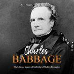 Charles Babbage: The Life and Legacy of the Father of Modern Computers, Charles River Editors