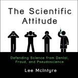The Scientific Attitude Defending Science from Denial, Fraud, and Pseudoscience, Lee McIntyre