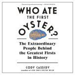 Who Ate the First Oyster? The Extraordinary People Behind the Greatest Firsts in History, Cody Cassidy