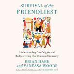 Survival of the Friendliest Understanding Our Origins and Rediscovering Our Common Humanity, Brian Hare