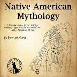Native American Mythology A Concise Guide to the Gods, Heroes, Sagas, Rituals and Beliefs of Native American Myths, Bernard Hayes