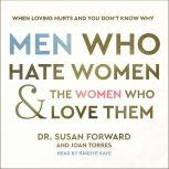 Men Who Hate Women and the Women Who Love Them When Loving Hurts and You Don't Know Why, Dr. Susan Forward