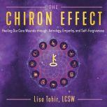 The Chiron Effect Healing Our Core Wounds through Astrology, Empathy, and Self-Forgiveness, Lisa Tahir