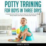 Potty Training for Boys in Three Days A Comprehensive Guide on How to Help Your Son Quickly and Faster. Bonus Chapter with Tips for Careless Dads Included, Emma Ross