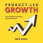 Product-Led Growth: How to Build a Product That Sells Itself , Wes Bush