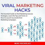 Viral Marketing Hacks The Essential Guide on Viral Marketing Success Strategies, Learn the Tips and Tricks on How to Launch Successful Viral Marketing Campaigns, Mike Nicholas