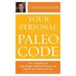 Your Personal Paleo Code The 3-Step Plan to Lose Weight, Reverse Disease, and Stay Fit and Healthy for Life, Chris Kresser