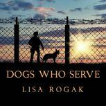 Dogs Who Serve Incredible Stories of Our Canine Military Heroes, Lisa Rogak