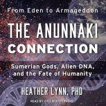 The Anunnaki Connection Sumerian Gods, Alien DNA, and the Fate of Humanity, PhD Lynn