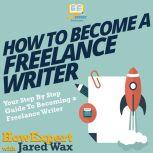 How To Become A Freelance Writer Your Step by Step Guide To Becoming A Freelance Writer, HowExpert