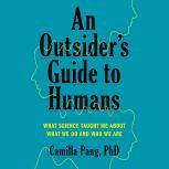 An Outsider's Guide to Humans What Science Taught Me About What We Do and Who We Are, Camilla Pang PhD