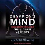 The Champion's Mind How Great Athletes Think, Train, and Thrive, PhD Afremow