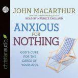 Anxious for Nothing God's Cure for the Cares of Your Soul, John MacArthur