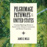 Pilgrimage Pathways for the United States Creating Pilgrimage Routes to Enrich Lives, Enhance Community, and Restore Ecosystems, James E. Mills