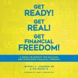 Get Ready! Get Real! Get Financial Freedom! A Simple Blueprint for Building and Sustaining Financial Freedom, Jeffrey A. Johnson SR