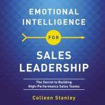 Emotional Intelligence for Sales Leadership The Secret to Building High-Performance Sales Teams, Colleen Stanley