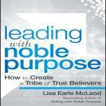 Leading with Noble Purpose How to Create a Tribe of True Believers, Lisa Earle McLeod