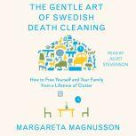 The Gentle Art of Swedish Death Cleaning How to Free Yourself and Your Family from a Lifetime of Clutter, Margareta Magnusson
