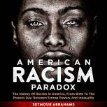 American Racism Paradox The History of Racism in America, from Birth to the Present Day. Between Strong Powers and Inequality, Seymour Abrahams