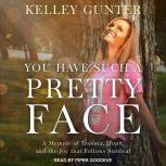 You Have Such A Pretty Face A Memoir of Trauma, Hope, and the Joy that Follows Survival, Kelley Gunter