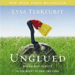 Unglued Making Wise Choices in the Midst of Raw Emotions, Lysa TerKeurst