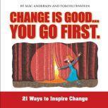 Change is Good, You Go First 21 Ways to Inspire Change, Tom Feltenstein