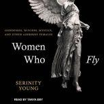 Women Who Fly Goddesses, Witches, Mystics, and other Airborne Females, Serinity Young