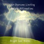Your Overcome Limiting Beliefs Affirmations, Bright Soul Words