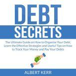 Debt Secrets: The Ultimate Guide on How to Organize Your Debt, Learn the Effective Strategies and Useful Tips on How to Track Your Money and Pay Your Debts, Albert Kerr