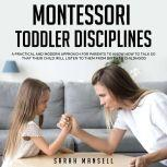 Montessori Toddler Disciplines A Practical and Modern Approach for Parents to Know How to Talk so That Their Child Will Listen to Them from Birth to Childhood, Sarah Mansell