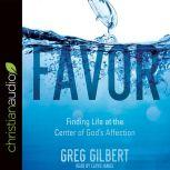 Favor Finding Life at the Center of God's Affection, Greg  Gilbert