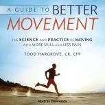 A Guide to Better Movement The Science and Practice of Moving With More Skill and Less Pain, CR Hargrove