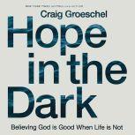 Hope in the Dark Believing God Is Good When Life Is Not, Craig Groeschel