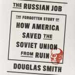 The Russian Job The Forgotten Story of How America Saved the Soviet Union from Ruin, Douglas Smith