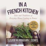 In a French Kitchen Tales and Traditions of Everyday Home Cooking in France, Susan Herrmann Loomis