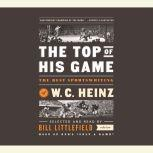 The Top of His Game The Best Sportswriting of W. C. Heinz, W. C. Heinz