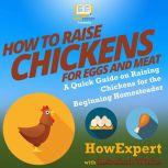 How to Raise Chickens for Eggs and Meat A Quick Guide on Raising Chickens for the Beginning Homesteader, HowExpert