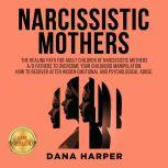 NARCISSISTIC MOTHERS The Healing Path for Adult Children of Narcissistic Mothers A/O Fathers to Overcome your Childhood Manipulation. How to Recover After Hidden Emotional and Psychological Abuse. NEW VERSION, DANA HARPER