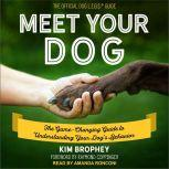 Meet Your Dog The Game-Changing Guide to Understanding Your Dog's Behavior, Kim Brophey