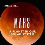 Mars: A Planet in our Solar System , Jason Hill