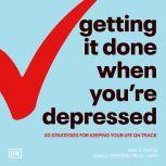 Getting It Done When You're Depressed, Second Edition 50 Strategies for Keeping Your Life on Track, John Preston
