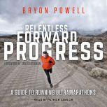 Relentless Forward Progress A Guide to Running Ultramarathons, Bryon Powell